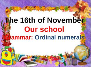 The 16th of November Our school Grammar: Ordinal numerals