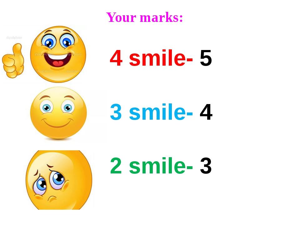 Your marks: 4 smile- 5 3 smile- 4 2 smile- 3