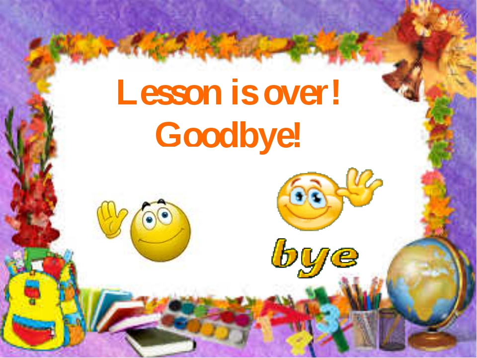 Lesson is over! Goodbye!
