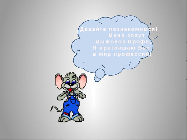 Давайте познакомимся! Меня зовут мышонок Профи, Я приглашаю Вас в мир профес...