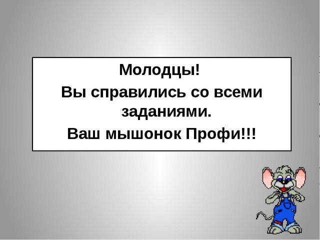 Молодцы! Вы справились со всеми заданиями. Ваш мышонок Профи!!!