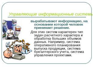 Управляющие информационные системы вырабатывают информацию, на основании кото