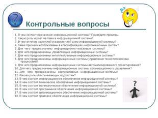 Контрольные вопросы 1. В чем состоит назначение информационной системы? Приве