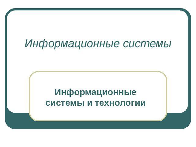Информационные системы Информационные системы и технологии