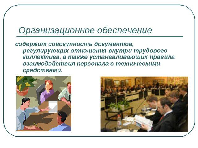Организационное обеспечение содержит совокупность документов, регулирующих от...