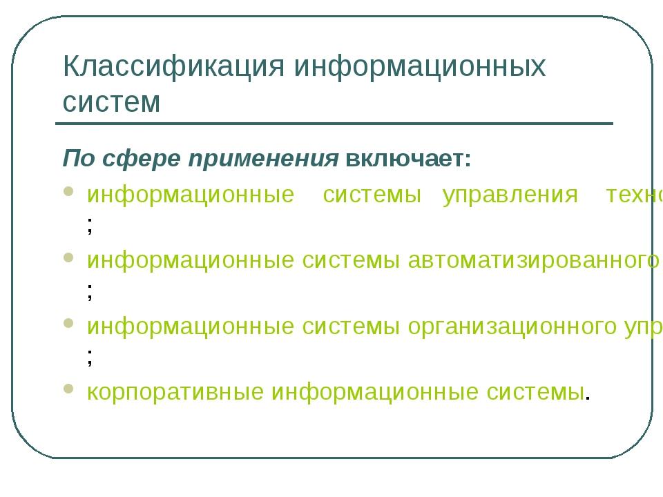 Классификация информационных систем По сфере применения включает: информацион...