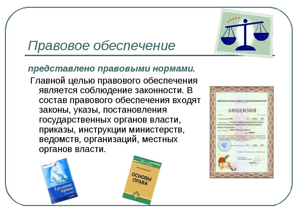 Правовое обеспечение представлено правовыми нормами. Главной целью правового...