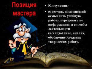 Позиция мастера Консультант советчик, помогающий осмыслить учебную работу, пе