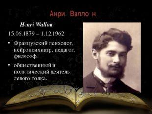 Анри́ Валло́н Henri Wallon 15.06.1879 – 1.12.1962 Французский психолог, нейр