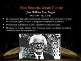 Жан Вильям Фриц Пиаже́ Jean William Fritz Piaget 9.08.1896 – 16.09.1980 Швей