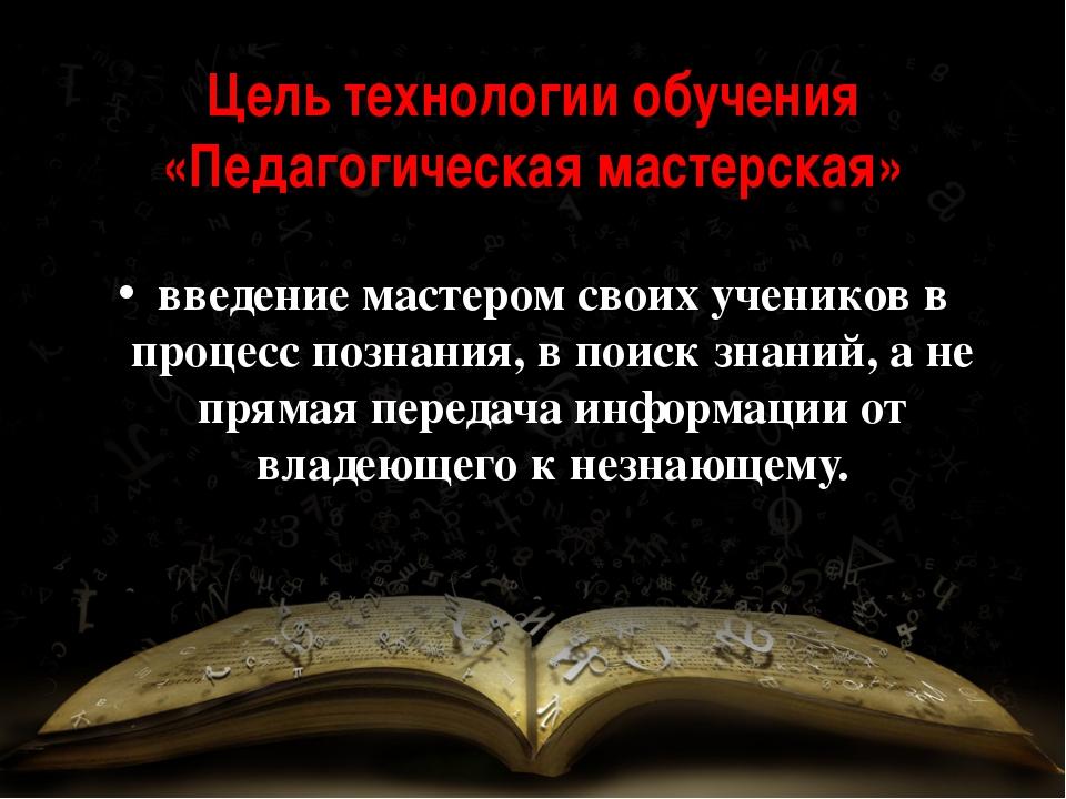 Цель технологии обучения «Педагогическая мастерская» введение мастером своих...
