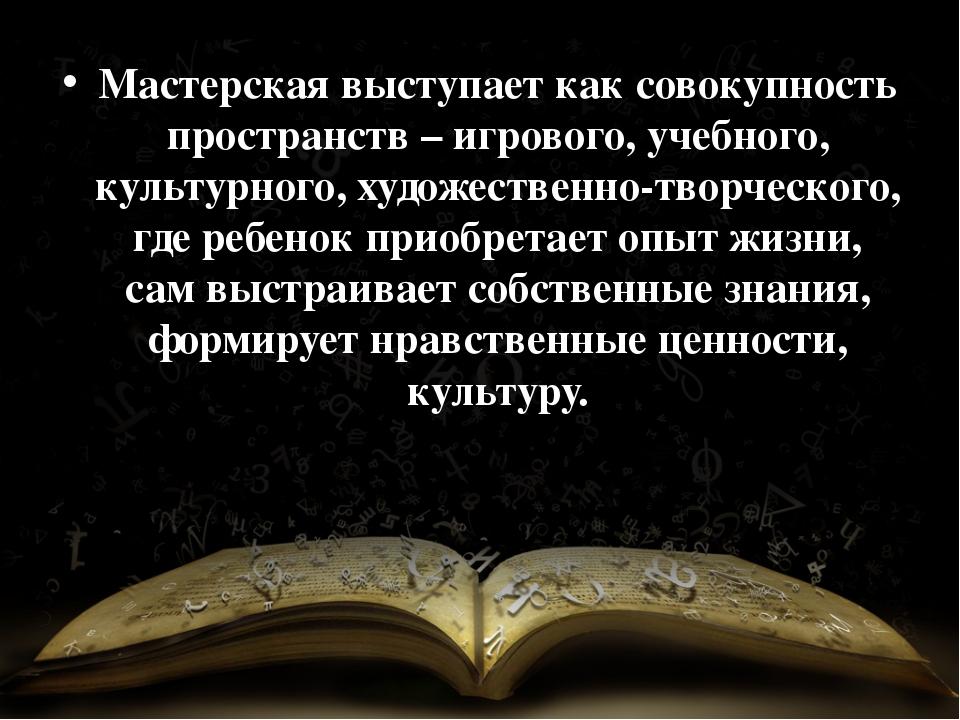 Мастерская выступает как совокупность пространств – игрового, учебного, культ...