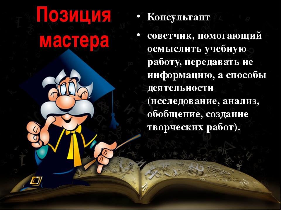 Позиция мастера Консультант советчик, помогающий осмыслить учебную работу, пе...
