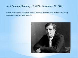 Jack London (January 12, 1876 - November 22, 1916) American writer, socialist