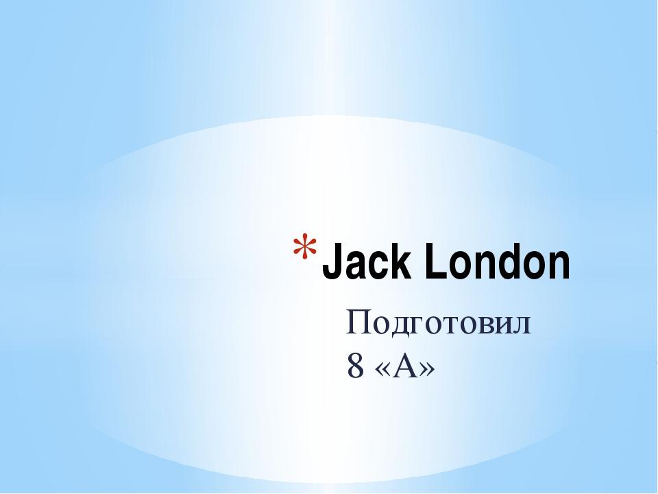 Подготовил 8 «А» Jack London