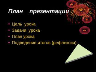 План презентации Цель урока Задачи урока План урока Подведение итогов (рефлек