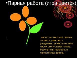 Парная работа (игра цветок): . : Число на листочке цветка сложить, умножить,