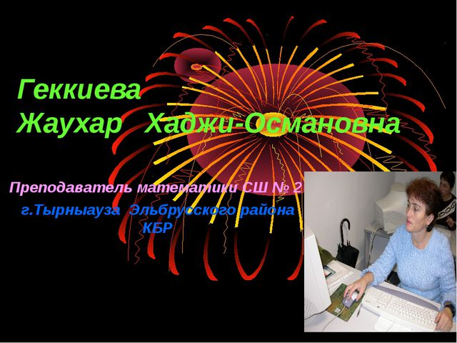 Преподаватель математики СШ № 2 г.Тырныауза Эльбрусского района КБР Геккиева...