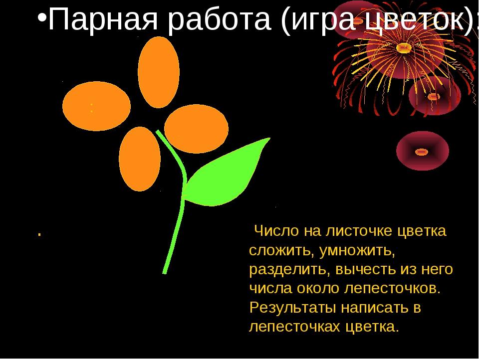 Парная работа (игра цветок): . : Число на листочке цветка сложить, умножить,...