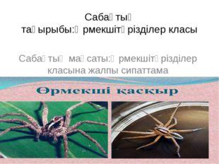 Сабақтың тақырыбы:Өрмекшітәрізділер класы Сабақтың мақсаты:Өрмекшітәрізділер