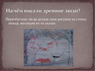 Первобытные люди делали свои рисунки на стенах пещер, высекали их на скалах.
