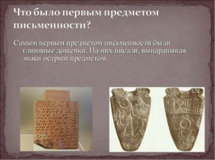 Самым первым предметом письменности были глиняные дощечки. На них писали, выц