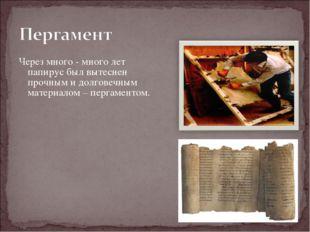 Через много - много лет папирус был вытеснен прочным и долговечным материалом