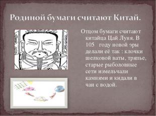 Отцом бумаги считают китайца Цай Луня. В 105 году новой эры делали её так : к