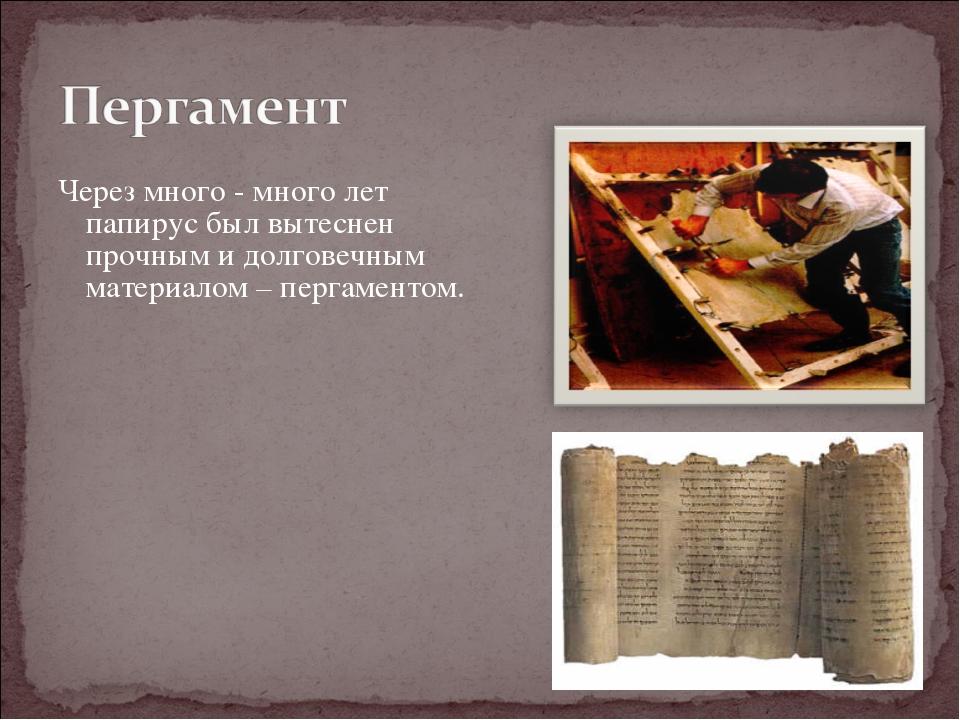Через много - много лет папирус был вытеснен прочным и долговечным материалом...