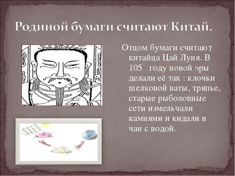 Отцом бумаги считают китайца Цай Луня. В 105 году новой эры делали её так : к...