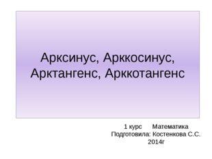 Арксинус, Арккосинус, Арктангенс, Арккотангенс 1 курс Математика Подготовила: