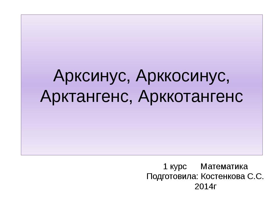 Арксинус, Арккосинус, Арктангенс, Арккотангенс 1 курс Математика Подготовила:...