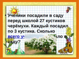 Ученики посадили в саду перед школой 27 кустиков черёмухи. Каждый посадил по