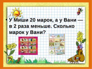 У Миши 20 марок, а у Вани — в 2 раза меньше. Сколько марок у Вани?