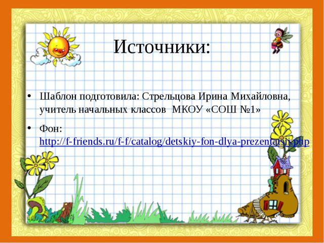 Источники: Шаблон подготовила: Стрельцова Ирина Михайловна, учитель начальных...