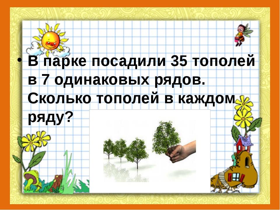 В парке посадили 35 тополей в 7 одинаковых рядов. Сколько тополей в каждом р...