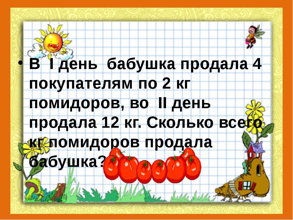 В I день бабушка продала 4 покупателям по 2 кг помидоров, во II день прод...