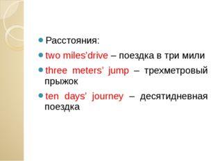 Расстояния: two miles'drive – поездка в три мили three meters' jump – трехме