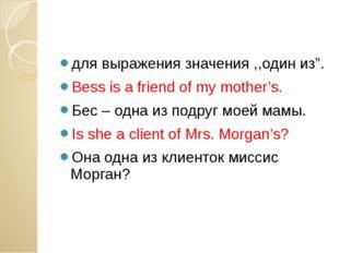 """для выражения значения ,,один из"""". Bess is a friend of my mother's. Бес – од"""