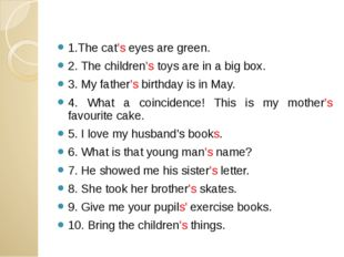 1.The cat's eyes are green. 2. The children's toys are in a big box. 3. My fa