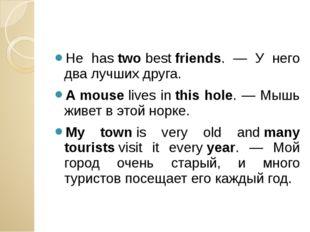 He hastwobestfriends. — У него два лучших друга. A mouselives inthis ho