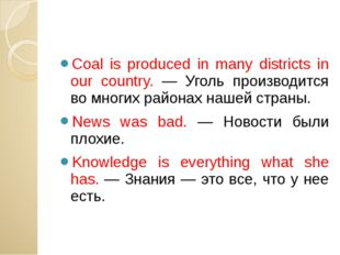 Coal is produced in many districts in our country. — Уголь производится во м