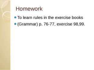 Homework To learn rules in the exercise books (Grammar) p. 76-77, exercise 98
