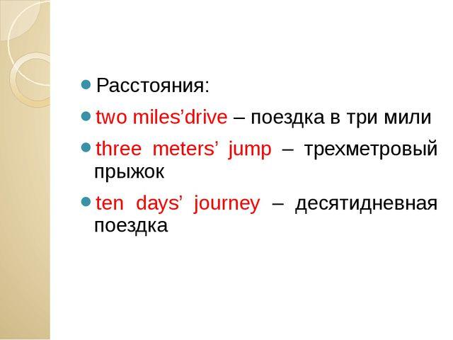 Расстояния: two miles'drive – поездка в три мили three meters' jump – трехме...