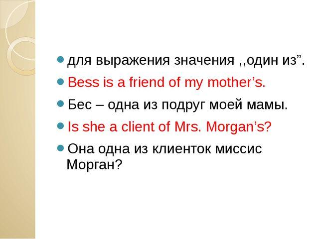 """для выражения значения ,,один из"""". Bess is a friend of my mother's. Бес – од..."""