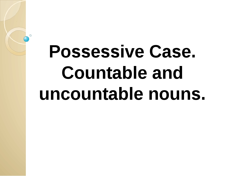 Possessive Case. Countable and uncountable nouns.