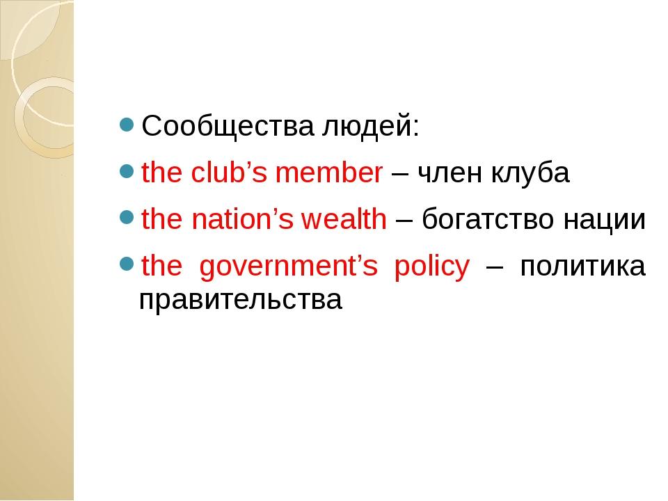 Сообщества людей: the club's member – член клуба the nation's wealth – богат...