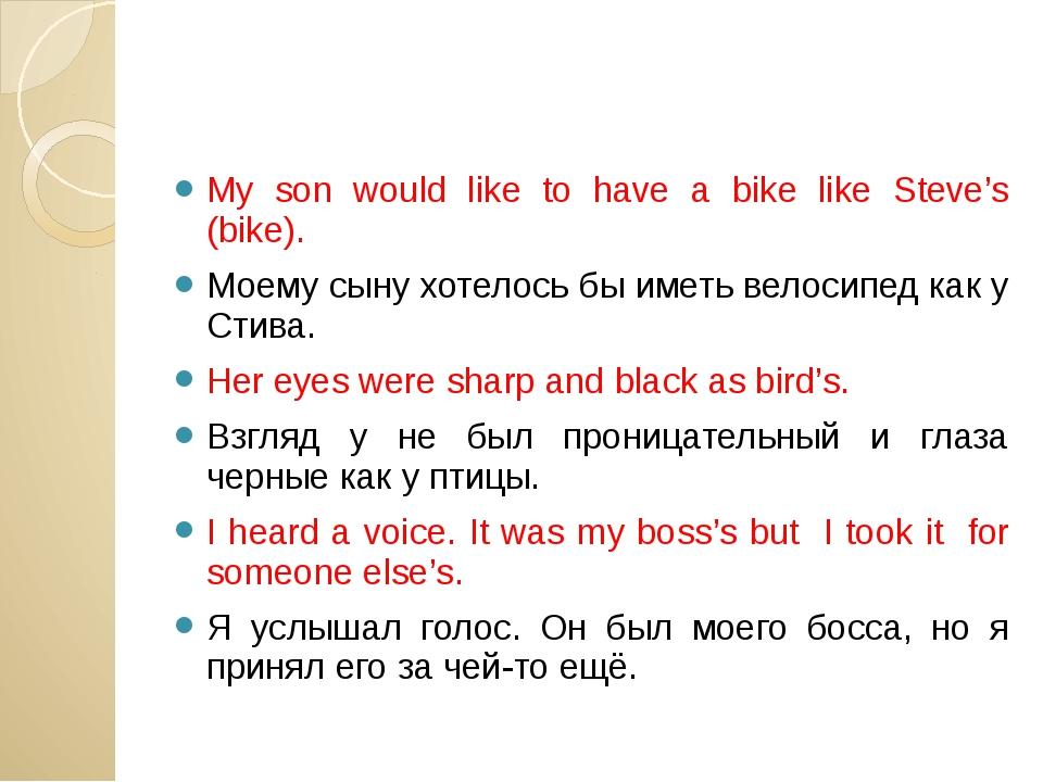 My son would like to have a bike like Steve's (bike). Моему сыну хотелось бы...