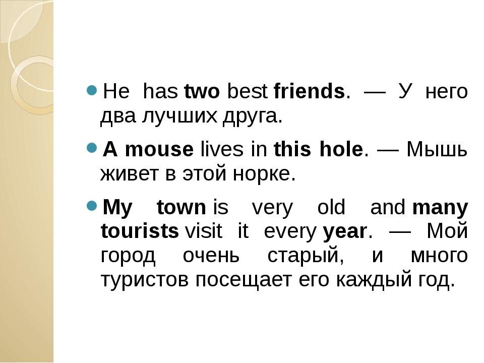 He hastwobestfriends. — У него два лучших друга. A mouselives inthis ho...
