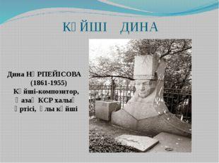 КҮЙШІ ДИНА Дина НҰРПЕЙІСОВА (1861-1955) Күйші-композитор, Қазақ КСР халық әрт